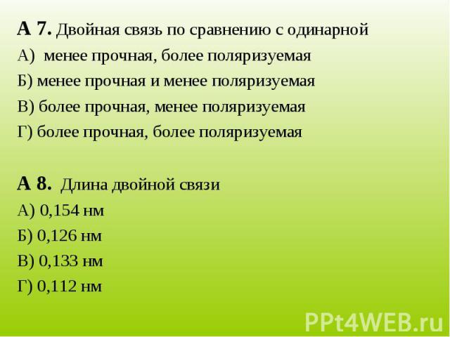 А 7. Двойная связь по сравнению с одинарнойА) менее прочная, более поляризуемаяБ) менее прочная и менее поляризуемаяВ) более прочная, менее поляризуемаяГ) более прочная, более поляризуемаяА 8. Длина двойной связиА) 0,154 нмБ) 0,126 нмВ) 0,133 нмГ) 0…