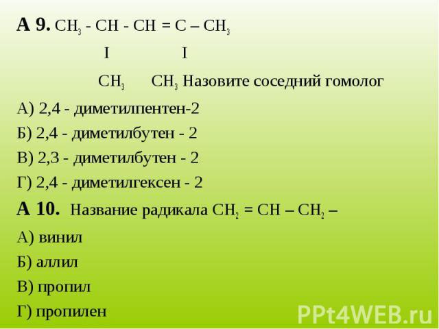 А 9. СН3 - СН - СН = С – СН3I I CН3 CН3 Назовите соседний гомологА) 2,4 - диметилпентен-2Б) 2,4 - диметилбутен - 2В) 2,3 - диметилбутен - 2Г) 2,4 - диметилгексен - 2А 10. Название радикала СН2 = СН – СН2 – А) винилБ) аллилВ) пропилГ) пропилен