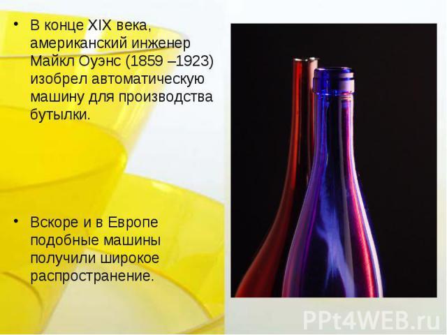 В конце XIX века, американский инженер Майкл Оуэнс (1859 –1923) изобрел автоматическую машину для производства бутылки.Вскоре и в Европе подобные машины получили широкое распространение.