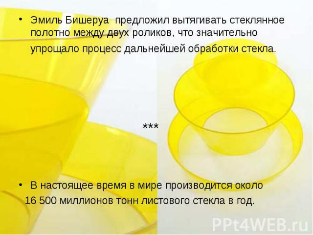Эмиль Бишеруа предложил вытягивать стеклянное полотно между двух роликов, что значительно упрощало процесс дальнейшей обработки стекла. ***В настоящее время в мире производится около 16 500 миллионов тонн листового стекла в год.