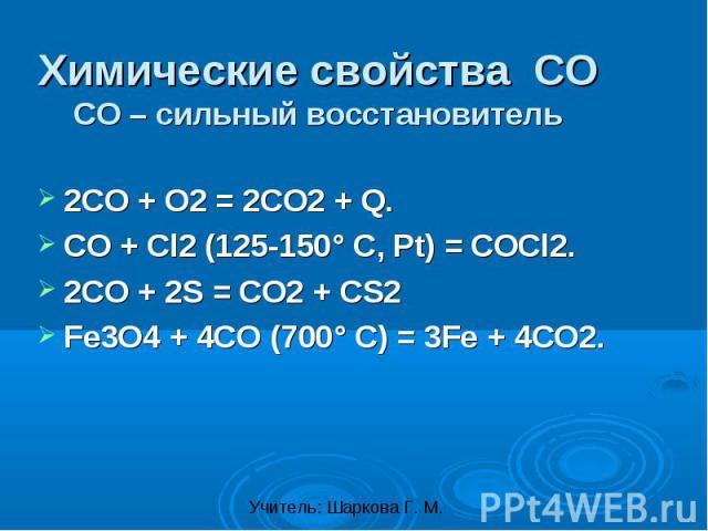 Химические свойства СОСО – сильный восстановитель 2CO + O2 = 2CO2 + Q.CO + Cl2 (125-150° C, Pt) = COCl2.2CO + 2S = CO2 + CS2Fe3O4 + 4CO (700° C) = 3Fe + 4CO2.