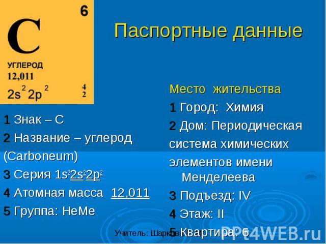 1 Знак – C2 Название – углерод(Carboneum)3 Серия 1s22s22p24 Атомная масса 12,0115 Группа: НеМе Место жительства1 Город: Химия2 Дом: Периодическаясистема химическихэлементов имени Менделеева3 Подъезд: IV4 Этаж: II5 Квартира: 6