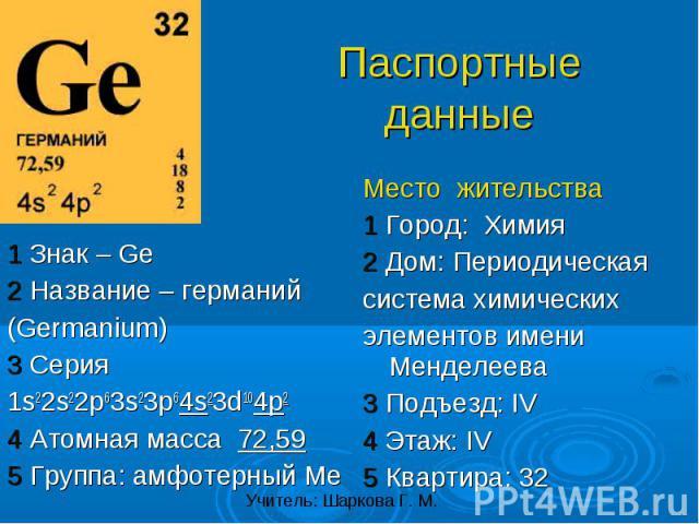 1 Знак – Ge2 Название – германий(Germanium)3 Серия1s22s22p63s23p64s23d104p24 Атомная масса 72,595 Группа: амфотерный Ме Место жительства1 Город: Химия2 Дом: Периодическаясистема химическихэлементов имени Менделеева3 Подъезд: IV4 Этаж: IV5 Квартира: 32