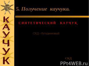 5. Получение каучука. С И Н Т Е Т И Ч Е С К И Й К А У Ч У К (1932 год С.В.ЛЕБЕДЕ