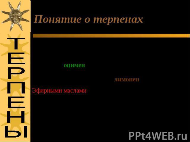 Понятие о терпенах Эфирными маслами называют нераство-римые в воде маслообразные продукты, полностью испаряющиеся. Используются для приготовления душистых компози-ций. Впервые были использованы 2100 г до н. э. при царе Хамураппи.