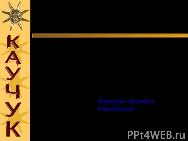 Презентацию по теме: «КАУЧУК» подготовила учитель химии средней общеобразовательной школы № 578 ЮАО г.Москвы Морозова Людмила Михайловна 2004 г.