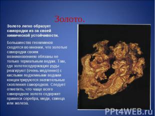 Золото легко образует самородки из-за своей химической устойчивости.Большинство