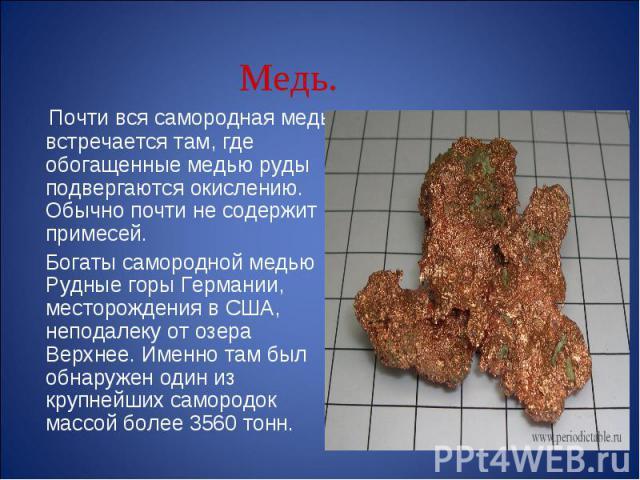 Почти вся самородная медь встречается там, где обогащенные медью руды подвергаются окислению. Обычно почти не содержит примесей. Богаты самородной медью Рудные горы Германии, месторождения в США, неподалеку от озера Верхнее. Именно там был обнаружен…