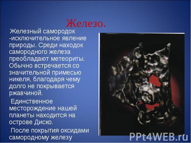 Железный самородок -исключительное явление природы. Среди находок самородного железа преобладают метеориты. Обычно встречается со значительной примесью никеля, благодаря чему долго не покрывается ржавчиной. Единственное месторождение нашей планеты н…