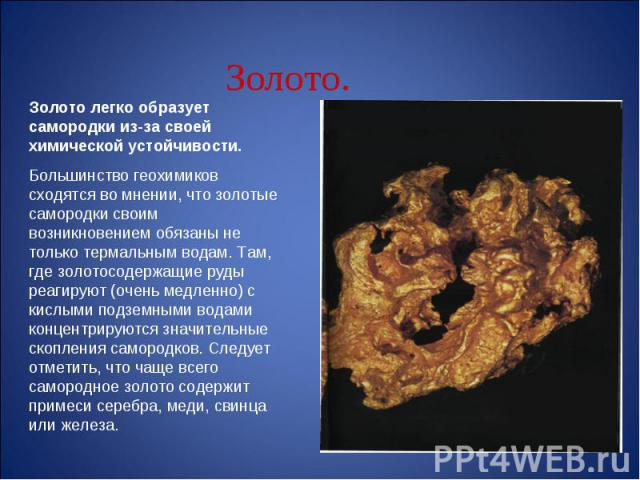 Золото легко образует самородки из-за своей химической устойчивости.Большинство геохимиков сходятся во мнении, что золотые самородки своим возникновением обязаны не только термальным водам. Там, где золотосодержащие руды реагируют (очень медленно) с…