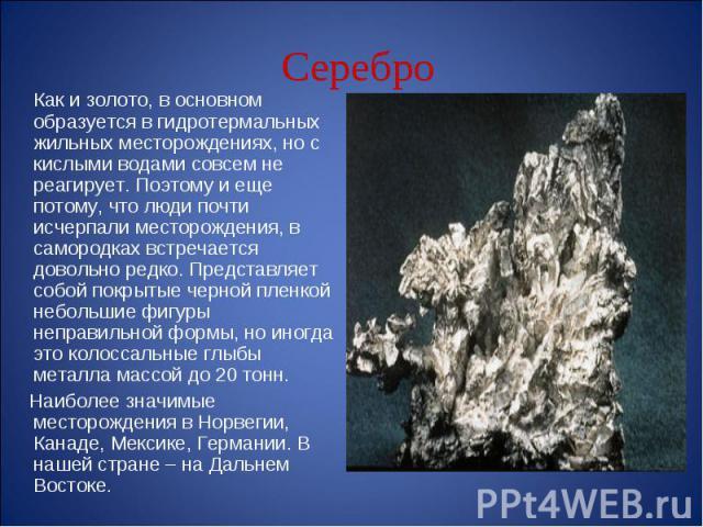 Как и золото, в основном образуется в гидротермальных жильных месторождениях, но с кислыми водами совсем не реагирует. Поэтому и еще потому, что люди почти исчерпали месторождения, в самородках встречается довольно редко. Представляет собой покрытые…
