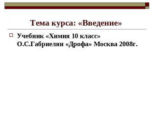 Тема курса: «Введение»Учебник «Химия 10 класс» О.С.Габриелян «Дрофа» Москва 2008