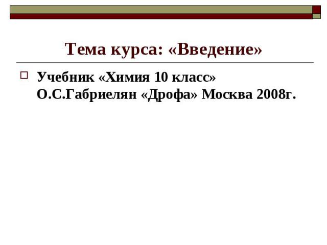 Тема курса: «Введение»Учебник «Химия 10 класс» О.С.Габриелян «Дрофа» Москва 2008г.