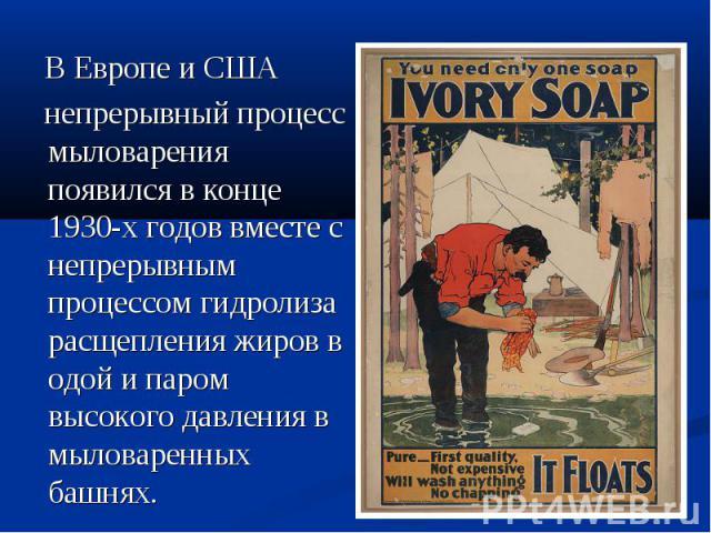 ВЕвропеиСША непрерывный процесс мыловарения появился в конце 1930-х годов вместе с непрерывным процессомгидролиза расщепленияжировводой и паром высокого давления в мыловаренных башнях.