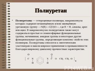 Полиуретаны — гетероцепные полимеры, макромолекула которых содержит незамещённую