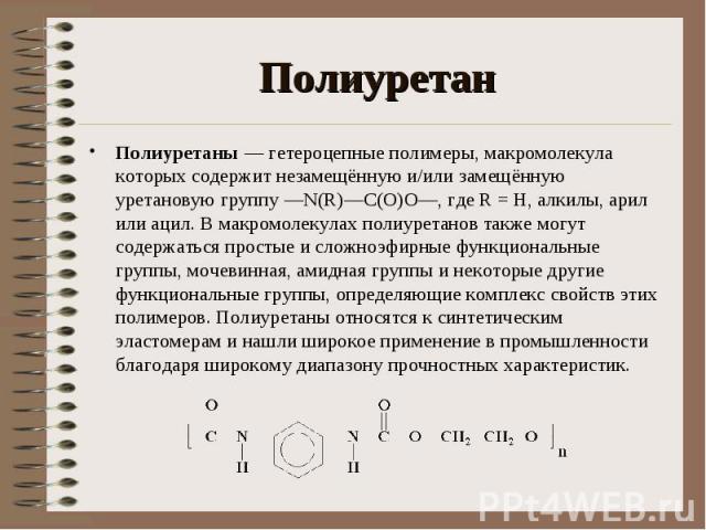 Полиуретаны — гетероцепные полимеры, макромолекула которых содержит незамещённую и/или замещённую уретановую группу —N(R)—C(O)O—, где R = Н, алкилы, арил или ацил. В макромолекулах полиуретанов также могут содержаться простые и сложноэфирные функцио…