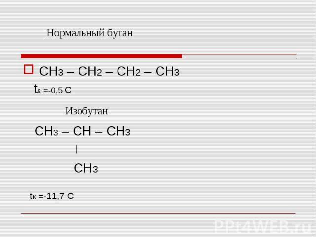 CH3 – CH2 – CH2 – CH3 tк =-0,5 С CH3 – CH – CH3 CH3 tк =-11,7 С
