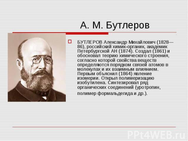 БУТЛЕРОВ Александр Михайлович (1828—86), российский химик-органик, академик Петербургской АН (1874). Создал (1861) и обосновал теорию химического строения, согласно которой свойства веществ определяются порядком связей атомов в молекулах и их взаимн…
