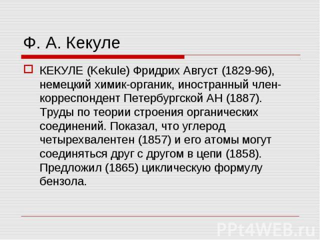 КЕКУЛЕ (Kekule) Фридрих Август (1829-96), немецкий химик-органик, иностранный член-корреспондент Петербургской АН (1887). Труды по теории строения органических соединений. Показал, что углерод четырехвалентен (1857) и его атомы могут соединяться дру…