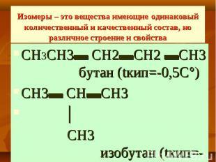 Изомеры – это вещества имеющие одинаковый количественный и качественный состав,