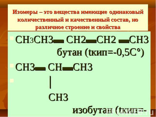 Изомеры – это вещества имеющие одинаковый количественный и качественный состав, но различное строение и свойства СН3СН3▬ СН2▬СН2 ▬СН3 бутан (tкип=-0,5С°) СН3▬ СН▬СН3 │ СН3 изобутан (tкип=-11,7С°)