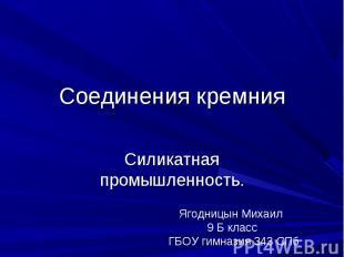 Соединения кремния. Силикатная промышленность Ягодницын Михаил 9 Б класс ГБОУ ги