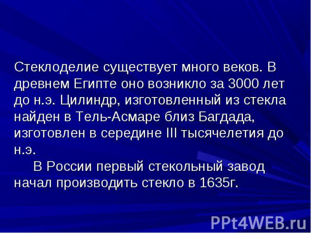 Стеклоделие существует много веков. В древнем Египте оно возникло за 3000 лет до н.э. Цилиндр, изготовленный из стекла найден в Тель-Асмаре близ Багдада, изготовлен в середине III тысячелетия до н.э. В России первый стекольный завод начал производит…