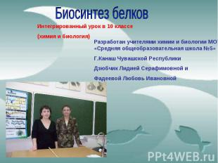 Биосинтез белков Интегрированный урок в 10 классе (химия и биология) Разработан