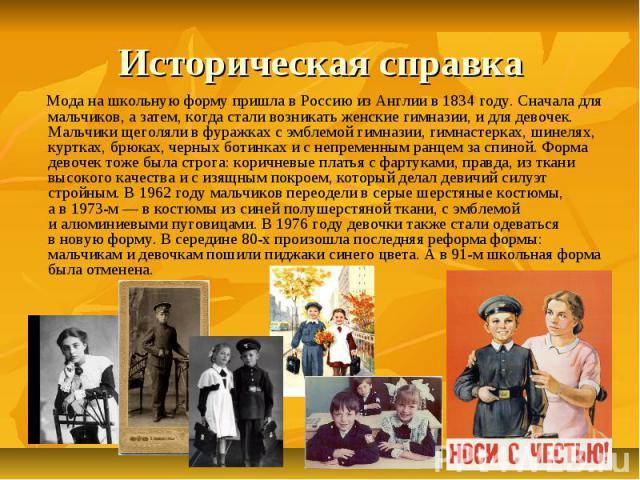 Мода на школьную форму пришла в Россию из Англии в 1834 году. Сначала для мальчиков, а затем, когда стали возникать женские гимназии, и для девочек. Мальчики щеголяли в фуражках с эмблемой гимназии, гимнастерках, шинелях, куртках, брюках, черных бот…