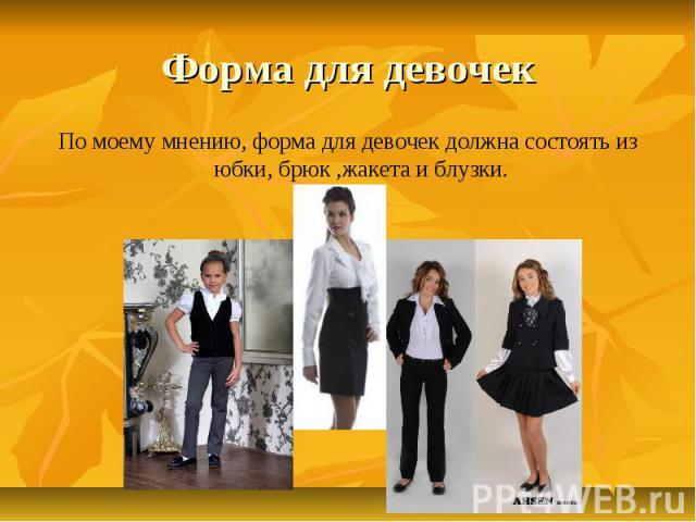Форма для девочек По моему мнению, форма для девочек должна состоять из юбки, брюк ,жакета и блузки.