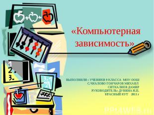 «Компьютерная зависимость» ВЫПОЛНИЛИ : УЧЕНИКИ 9 КЛАССА МОУ-ООШ С.ЧКАЛОВО ГОНЧАР