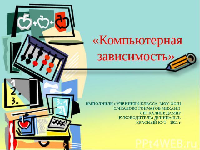 «Компьютерная зависимость» ВЫПОЛНИЛИ : УЧЕНИКИ 9 КЛАССА МОУ-ООШ С.ЧКАЛОВО ГОНЧАРОВ МИХАИЛ СИТКАЛИЕВ ДАМИРРУКОВОДИТЕЛЬ: ДУНИНА Н.П.КРАСНЫЙ КУТ 2011 г