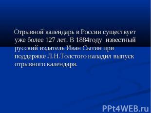 Отрывной календарь в России существует уже более 127 лет. В 1884году известный р