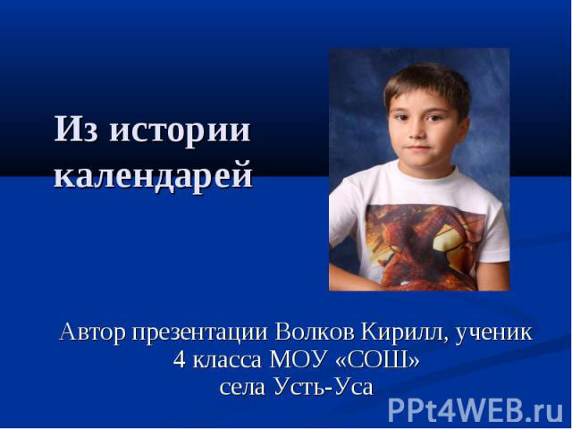Из истории календарей Автор презентации Волков Кирилл, ученик 4 класса МОУ «СОШ»села Усть-Уса