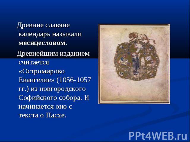 Древние славяне календарь называли месяцесловом. Древнейшим изданием считается «Остромирово Евангелие» (1056-1057 гг.) из новгородского Софийского собора. И начинается оно с текста о Пасхе.