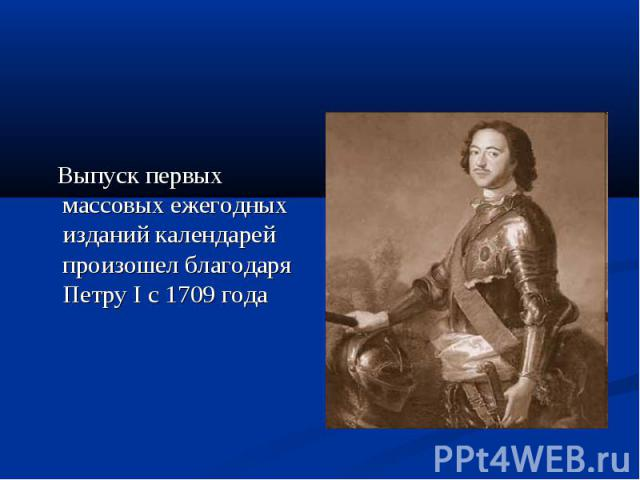 Выпуск первых массовых ежегодных изданий календарей произошел благодаря Петру I с 1709 года