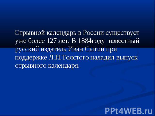 Отрывной календарь в России существует уже более 127 лет. В 1884году известный русский издатель Иван Сытин при поддержке Л.Н.Толстого наладил выпуск отрывного календаря.