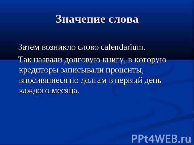 Значение слова Затем возникло слово calendarium. Так назвали долговую книгу, в которую кредиторы записывали проценты, вносившиеся по долгам в первый день каждого месяца.