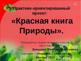 Практико-ориентированный проект: «Красная книга Природы». Руководитель: педагог