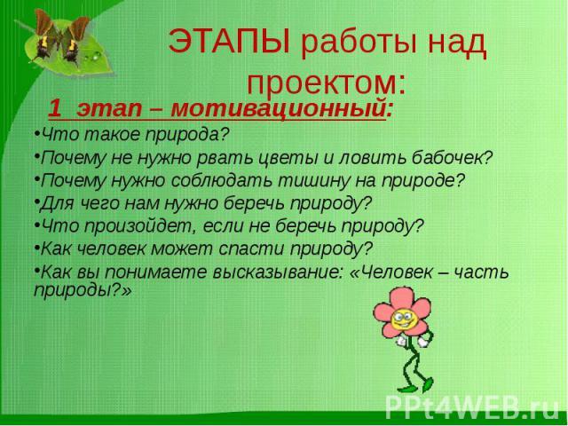 ЭТАПЫ работы над проектом: 1 этап – мотивационный:Что такое природа?Почему не нужно рвать цветы и ловить бабочек?Почему нужно соблюдать тишину на природе?Для чего нам нужно беречь природу?Что произойдет, если не беречь природу?Как человек может спас…