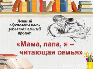 Мама, папа, я – читающая семья Летний образовательно-развлекательный проект