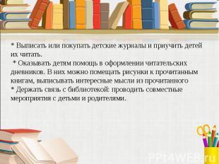 * Выписать или покупать детские журналы и приучить детей их читать. * Оказывать