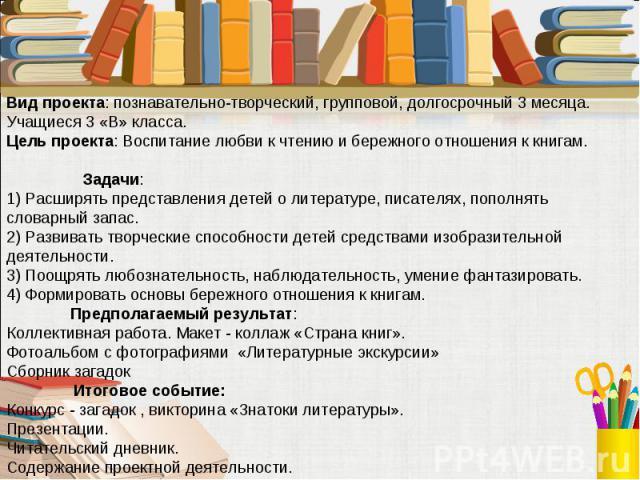 Вид проекта: познавательно-творческий, групповой, долгосрочный 3 месяца. Учащиеся 3 «В» класса. Цель проекта: Воспитание любви к чтению и бережного отношения к книгам. Задачи:1) Расширять представления детей о литературе, писателях, пополнять словар…