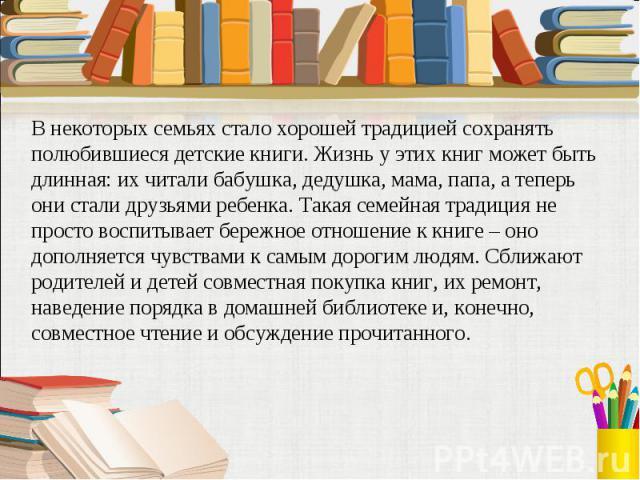 В некоторых семьях стало хорошей традицией сохранять полюбившиеся детские книги. Жизнь у этих книг может быть длинная: их читали бабушка, дедушка, мама, папа, а теперь они стали друзьями ребенка. Такая семейная традиция не просто воспитывает бережно…