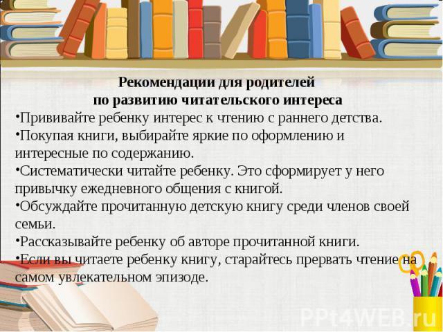 Рекомендации для родителей по развитию читательского интересаПрививайте ребенку интерес к чтению с раннего детства.Покупая книги, выбирайте яркие по оформлению и интересные по содержанию.Систематически читайте ребенку. Это сформирует у него привычку…