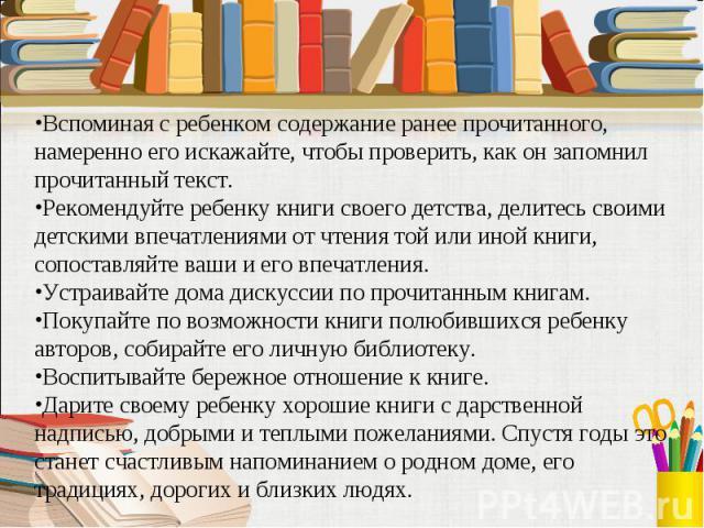 Вспоминая с ребенком содержание ранее прочитанного, намеренно его искажайте, чтобы проверить, как он запомнил прочитанный текст.Рекомендуйте ребенку книги своего детства, делитесь своими детскими впечатлениями от чтения той или иной книги, сопоставл…