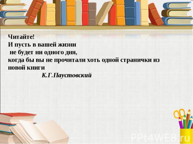 Читайте! И пусть в вашей жизни не будет ни одного дня, когда бы вы не прочитали хоть одной странички из новой книги К.Г.Паустовский