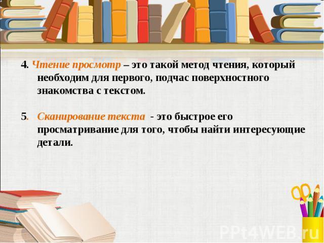 4. Чтение просмотр – это такой метод чтения, который необходим для первого, подчас поверхностного знакомства с текстом.5. Сканирование текста - это быстрое его просматривание для того, чтобы найти интересующие детали.