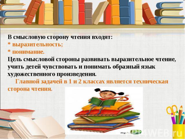 В смысловую сторону чтения входят:* выразительность; * понимание. Цель смысловой стороны развивать выразительное чтение, учить детей чувствовать и понимать образный язык художественного произведения. Главной задачей в 1 и 2 классах является техничес…