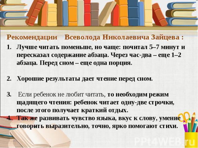 Лучше читать поменьше, но чаще: почитал 5–7 минут и пересказал содержание абзаца. Через час-два – еще 1–2 абзаца. Перед сном – еще одна порция.Хорошие результаты дает чтение перед сном.3. Если ребенок не любит читать, то необходим режим щадящего чте…